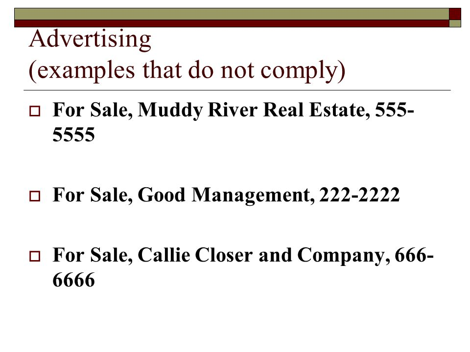 Advertising (examples that do not comply)  For Sale, Muddy River Real Estate, 555- 5555  For Sale, Good Management, 222-2222  For Sale, Callie Closer and Company, 666- 6666