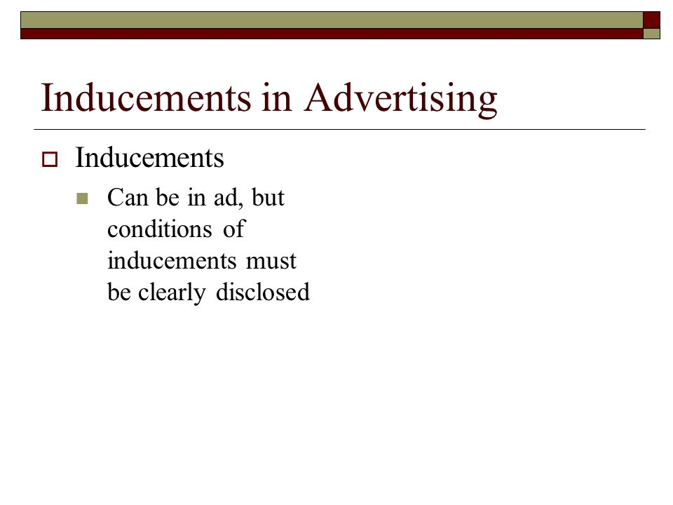 Inducements in Advertising  Inducements Can be in ad, but conditions of inducements must be clearly disclosed