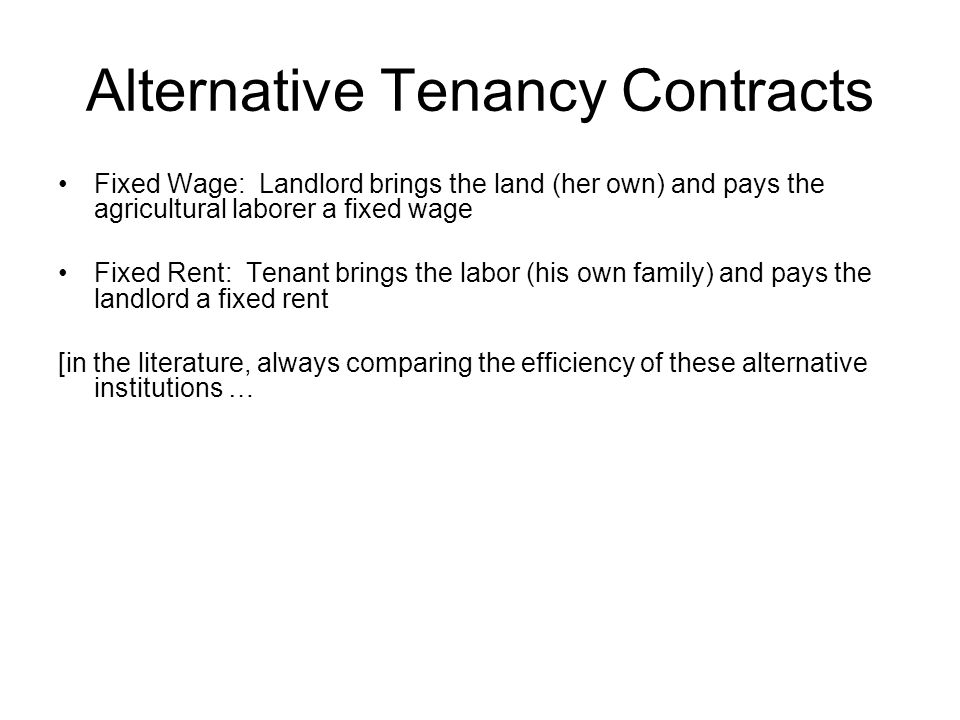 Alternative Tenancy Contracts Fixed Wage: Landlord brings the land (her own) and pays the agricultural laborer a fixed wage Fixed Rent: Tenant brings the labor (his own family) and pays the landlord a fixed rent [in the literature, always comparing the efficiency of these alternative institutions …