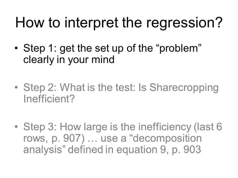 "How to interpret the regression? Step 1: get the set up of the ""problem"" clearly in your mind Step 2: What is the test: Is Sharecropping Inefficient?"