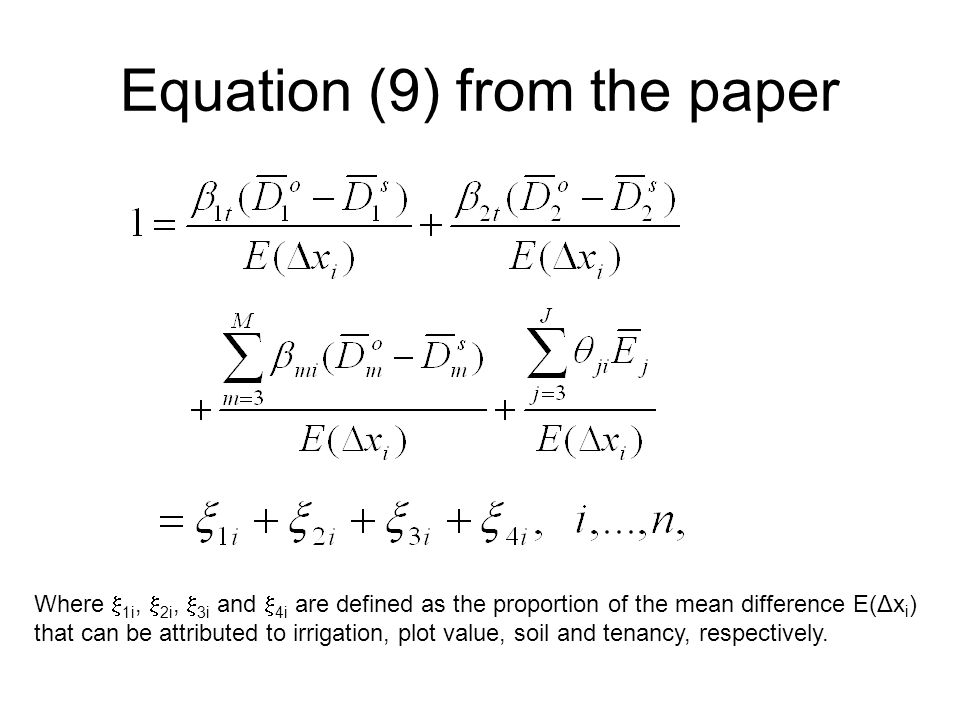Equation (9) from the paper Where  1i,  2i,  3i and  4i are defined as the proportion of the mean difference E(Δx i ) that can be attributed to irrigation, plot value, soil and tenancy, respectively.
