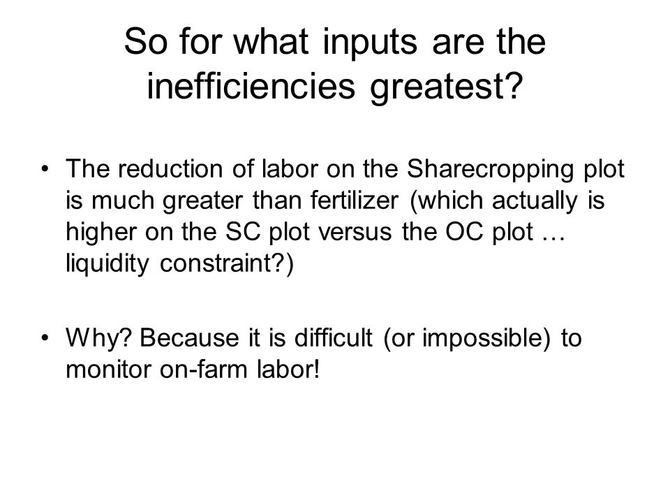 So for what inputs are the inefficiencies greatest? The reduction of labor on the Sharecropping plot is much greater than fertilizer (which actually i