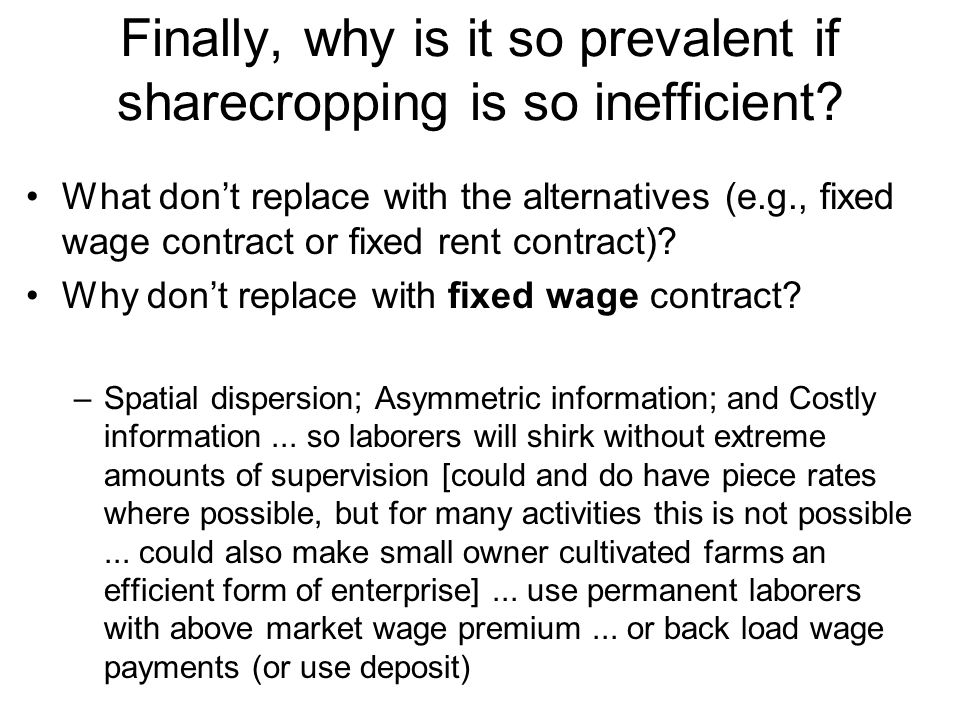 Finally, why is it so prevalent if sharecropping is so inefficient? What don't replace with the alternatives (e.g., fixed wage contract or fixed rent