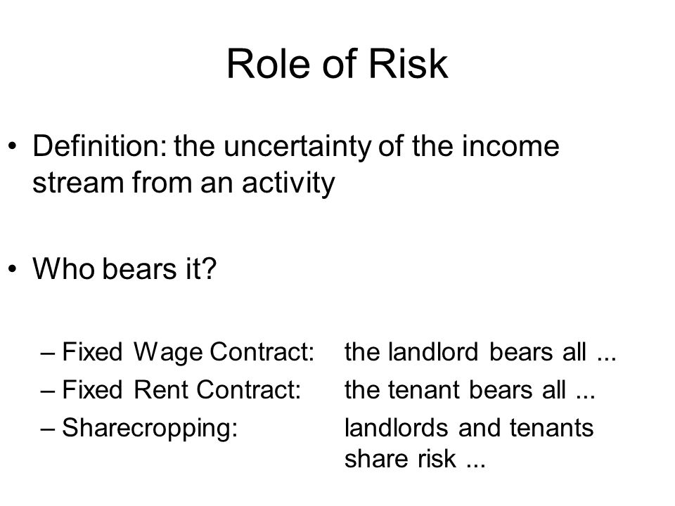 Role of Risk Definition: the uncertainty of the income stream from an activity Who bears it? –Fixed Wage Contract:the landlord bears all... –Fixed Ren