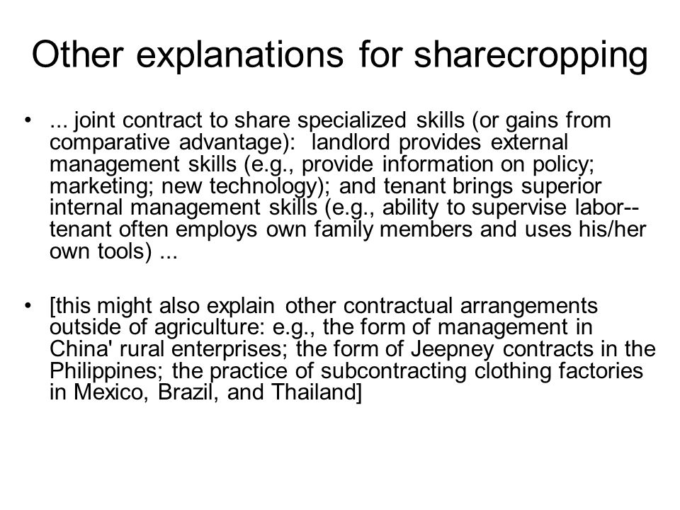Other explanations for sharecropping... joint contract to share specialized skills (or gains from comparative advantage): landlord provides external m