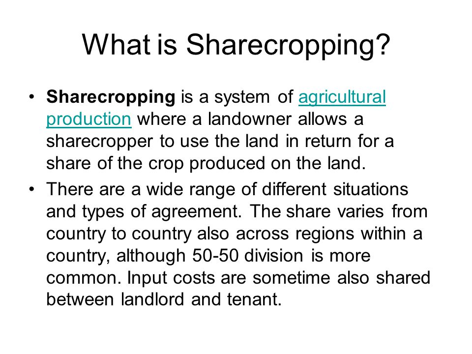 What is Sharecropping? Sharecropping is a system of agricultural production where a landowner allows a sharecropper to use the land in return for a sh
