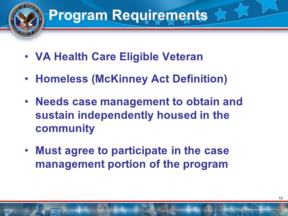10 Program Requirements VA Health Care Eligible Veteran Homeless (McKinney Act Definition) Needs case management to obtain and sustain independently h