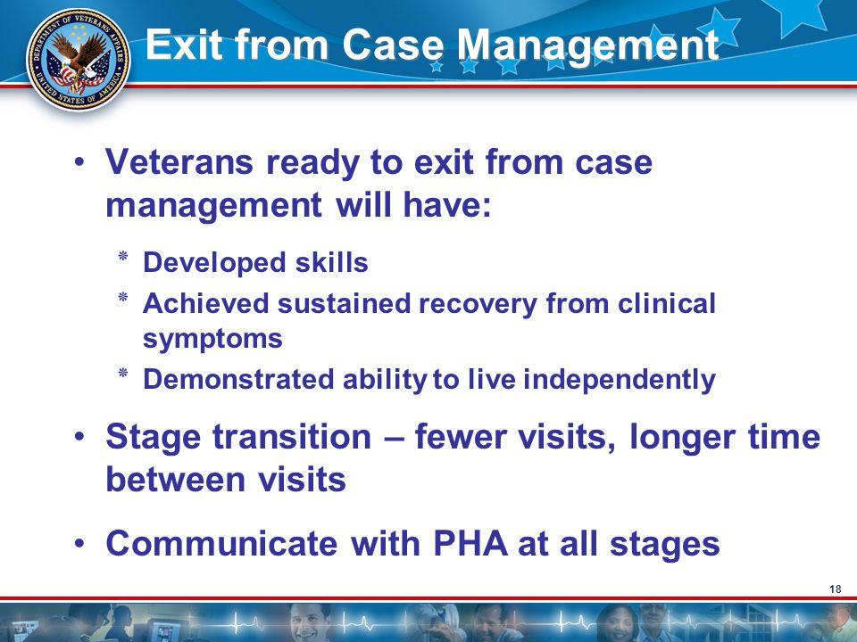 18 Exit from Case Management Veterans ready to exit from case management will have: ٭Developed skills ٭Achieved sustained recovery from clinical sympt