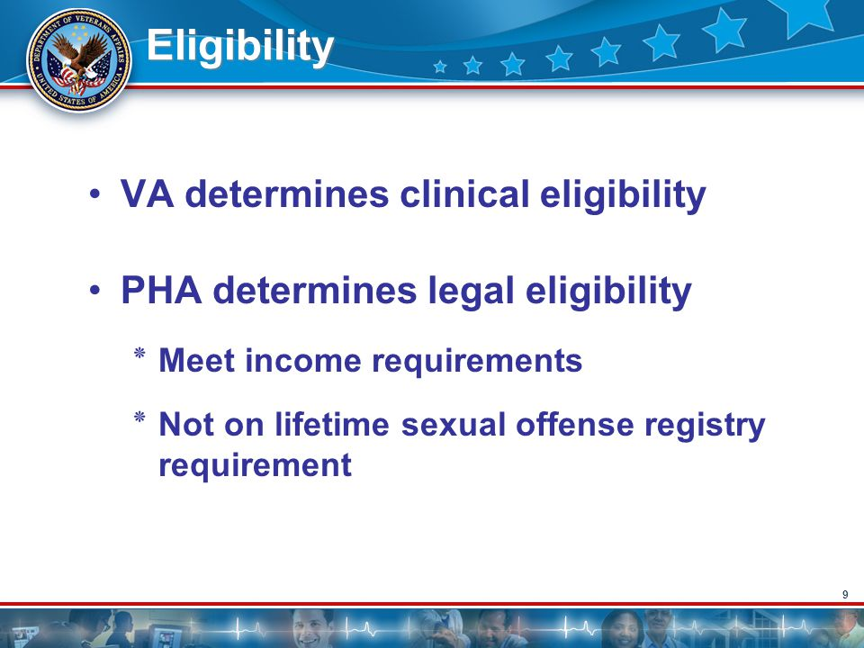 9 Eligibility VA determines clinical eligibility PHA determines legal eligibility ٭Meet income requirements ٭Not on lifetime sexual offense registry r