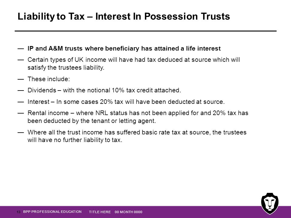 BPP PROFESSIONAL EDUCATION Liability to Tax – Interest In Possession Trusts —IP and A&M trusts where beneficiary has attained a life interest —Certain