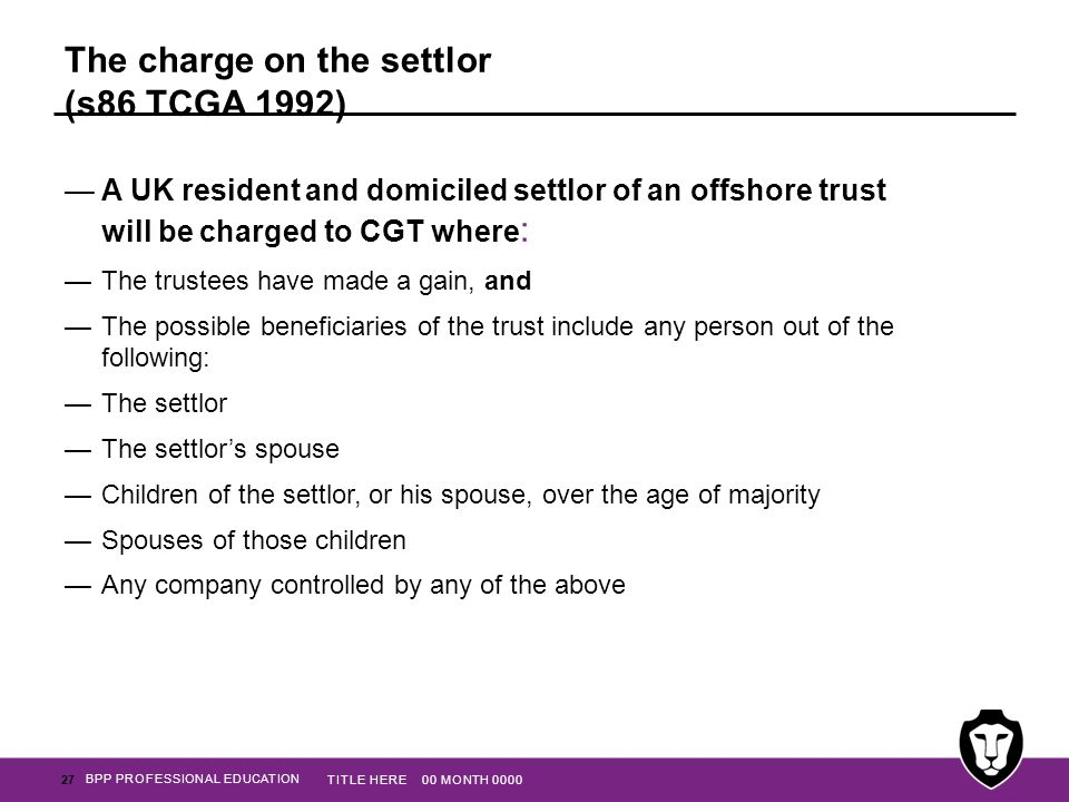 BPP PROFESSIONAL EDUCATION The charge on the settlor (s86 TCGA 1992) —A UK resident and domiciled settlor of an offshore trust will be charged to CGT
