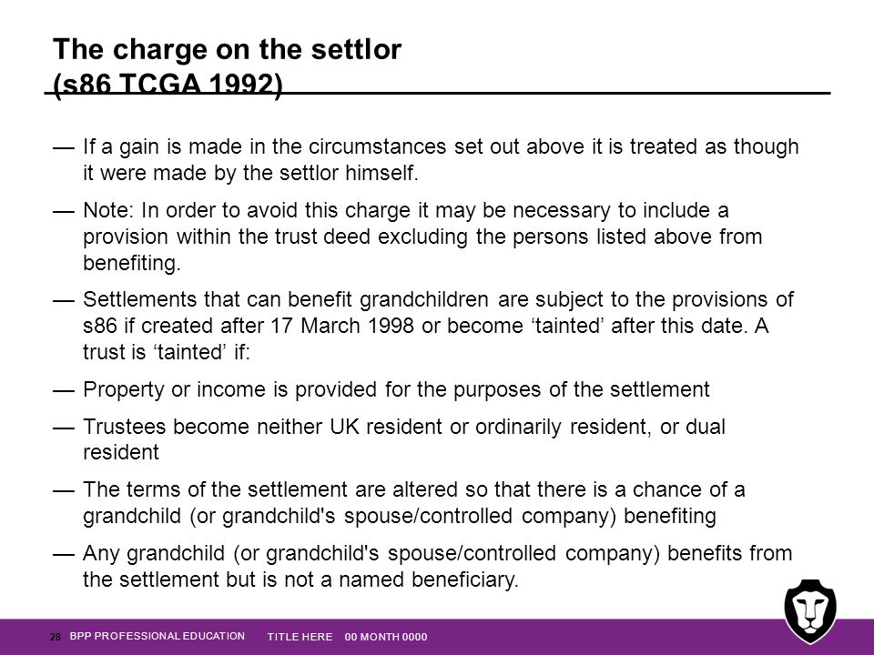 BPP PROFESSIONAL EDUCATION The charge on the settlor (s86 TCGA 1992) —If a gain is made in the circumstances set out above it is treated as though it