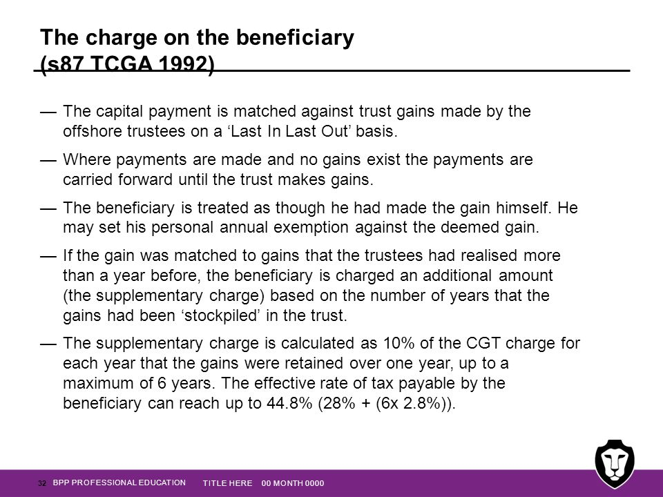 BPP PROFESSIONAL EDUCATION The charge on the beneficiary (s87 TCGA 1992) —The capital payment is matched against trust gains made by the offshore trus
