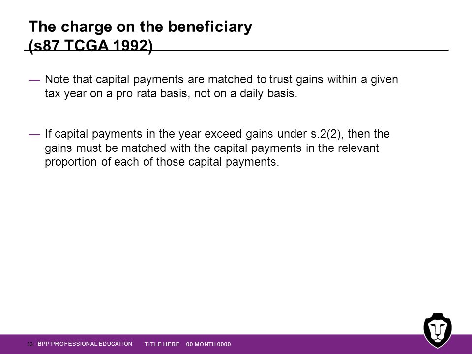 BPP PROFESSIONAL EDUCATION The charge on the beneficiary (s87 TCGA 1992) —Note that capital payments are matched to trust gains within a given tax yea