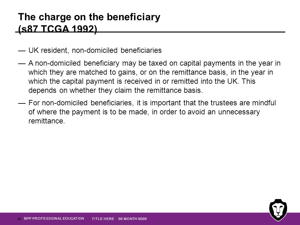 BPP PROFESSIONAL EDUCATION The charge on the beneficiary (s87 TCGA 1992) —UK resident, non-domiciled beneficiaries —A non-domiciled beneficiary may be
