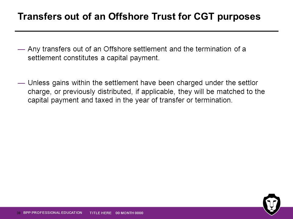 BPP PROFESSIONAL EDUCATION Transfers out of an Offshore Trust for CGT purposes —Any transfers out of an Offshore settlement and the termination of a s