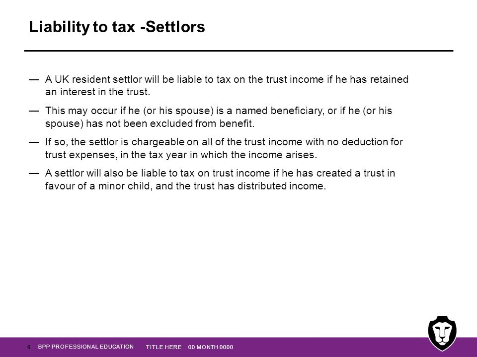 BPP PROFESSIONAL EDUCATION Liability to tax -Settlors —A UK resident settlor will be liable to tax on the trust income if he has retained an interest