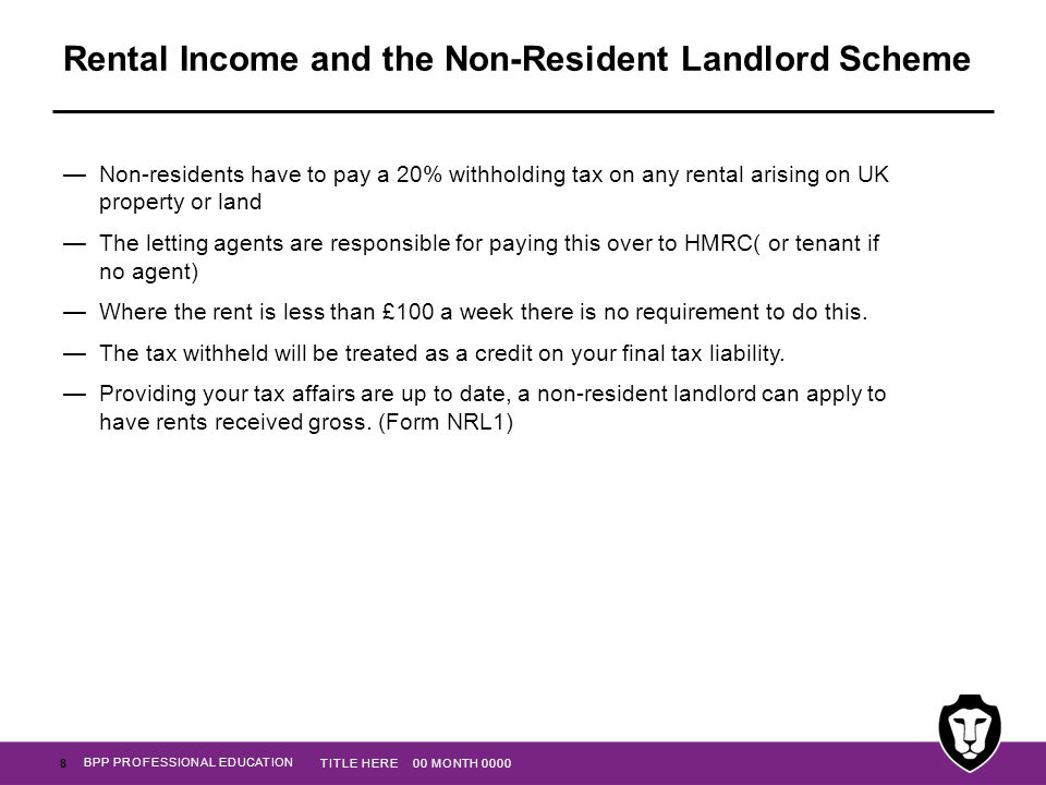 BPP PROFESSIONAL EDUCATION Rental Income and the Non-Resident Landlord Scheme —Non-residents have to pay a 20% withholding tax on any rental arising o