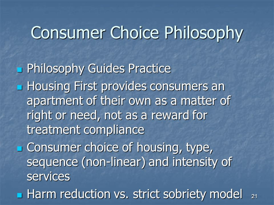 Consumer Choice Philosophy Philosophy Guides Practice Philosophy Guides Practice Housing First provides consumers an apartment of their own as a matter of right or need, not as a reward for treatment compliance Housing First provides consumers an apartment of their own as a matter of right or need, not as a reward for treatment compliance Consumer choice of housing, type, sequence (non-linear) and intensity of services Consumer choice of housing, type, sequence (non-linear) and intensity of services Harm reduction vs.