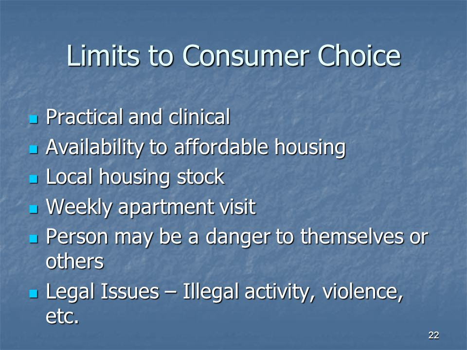 Limits to Consumer Choice Practical and clinical Practical and clinical Availability to affordable housing Availability to affordable housing Local housing stock Local housing stock Weekly apartment visit Weekly apartment visit Person may be a danger to themselves or others Person may be a danger to themselves or others Legal Issues – Illegal activity, violence, etc.