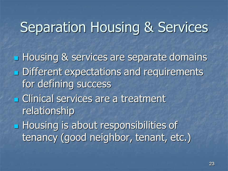 Separation Housing & Services Housing & services are separate domains Housing & services are separate domains Different expectations and requirements for defining success Different expectations and requirements for defining success Clinical services are a treatment relationship Clinical services are a treatment relationship Housing is about responsibilities of tenancy (good neighbor, tenant, etc.) Housing is about responsibilities of tenancy (good neighbor, tenant, etc.) 23