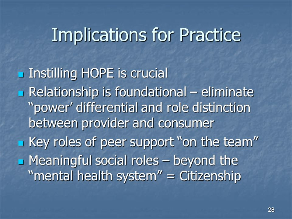 Implications for Practice Instilling HOPE is crucial Instilling HOPE is crucial Relationship is foundational – eliminate power' differential and role distinction between provider and consumer Relationship is foundational – eliminate power' differential and role distinction between provider and consumer Key roles of peer support on the team Key roles of peer support on the team Meaningful social roles – beyond the mental health system = Citizenship Meaningful social roles – beyond the mental health system = Citizenship 28