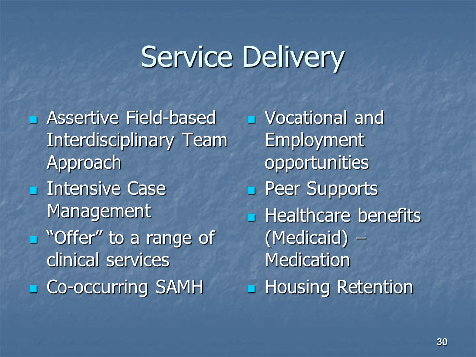 Service Delivery Service Delivery Assertive Field-based Interdisciplinary Team Approach Assertive Field-based Interdisciplinary Team Approach Intensive Case Management Intensive Case Management Offer to a range of clinical services Offer to a range of clinical services Co-occurring SAMH Co-occurring SAMH Vocational and Employment opportunities Vocational and Employment opportunities Peer Supports Peer Supports Healthcare benefits (Medicaid) – Medication Healthcare benefits (Medicaid) – Medication Housing Retention Housing Retention 30