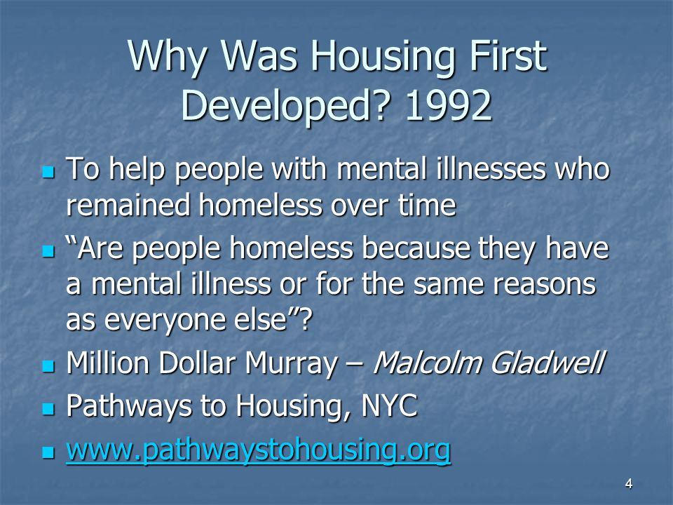 Housing First Evidence SAMHSA's National Registry of Evidenced- based Programs & Practices (NREPP) SAMHSA's National Registry of Evidenced- based Programs & Practices (NREPP) www.pathwaystohousing.org Publications www.pathwaystohousing.org Publications www.pathwaystohousing.org Housing Retention at 85% Housing Retention at 85% Reduction in service utilization, ER's Jails Reduction in service utilization, ER's Jails Improved Mental Health Improved Mental Health Reduction in Alcohol & Drug Use Reduction in Alcohol & Drug Use Cost Effectiveness Cost Effectiveness 5