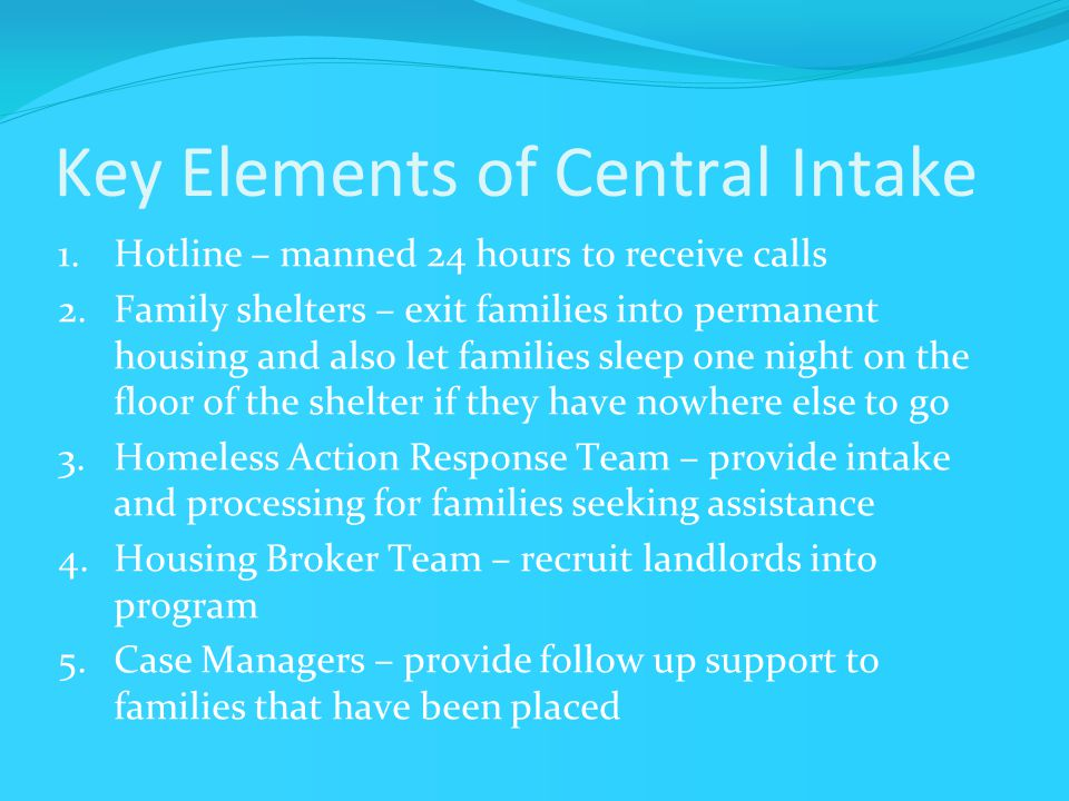 Key Elements of Central Intake 1.Hotline – manned 24 hours to receive calls 2.Family shelters – exit families into permanent housing and also let families sleep one night on the floor of the shelter if they have nowhere else to go 3.Homeless Action Response Team – provide intake and processing for families seeking assistance 4.Housing Broker Team – recruit landlords into program 5.Case Managers – provide follow up support to families that have been placed