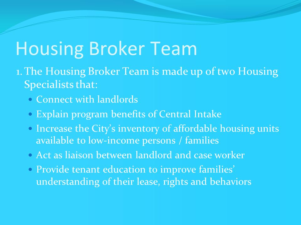 Housing Broker Team 1.The Housing Broker Team is made up of two Housing Specialists that: Connect with landlords Explain program benefits of Central Intake Increase the City's inventory of affordable housing units available to low-income persons / families Act as liaison between landlord and case worker Provide tenant education to improve families' understanding of their lease, rights and behaviors