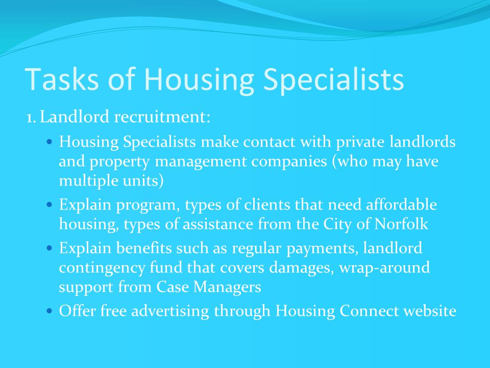 Tasks of Housing Specialists 1.Landlord recruitment: Housing Specialists make contact with private landlords and property management companies (who may have multiple units) Explain program, types of clients that need affordable housing, types of assistance from the City of Norfolk Explain benefits such as regular payments, landlord contingency fund that covers damages, wrap-around support from Case Managers Offer free advertising through Housing Connect website