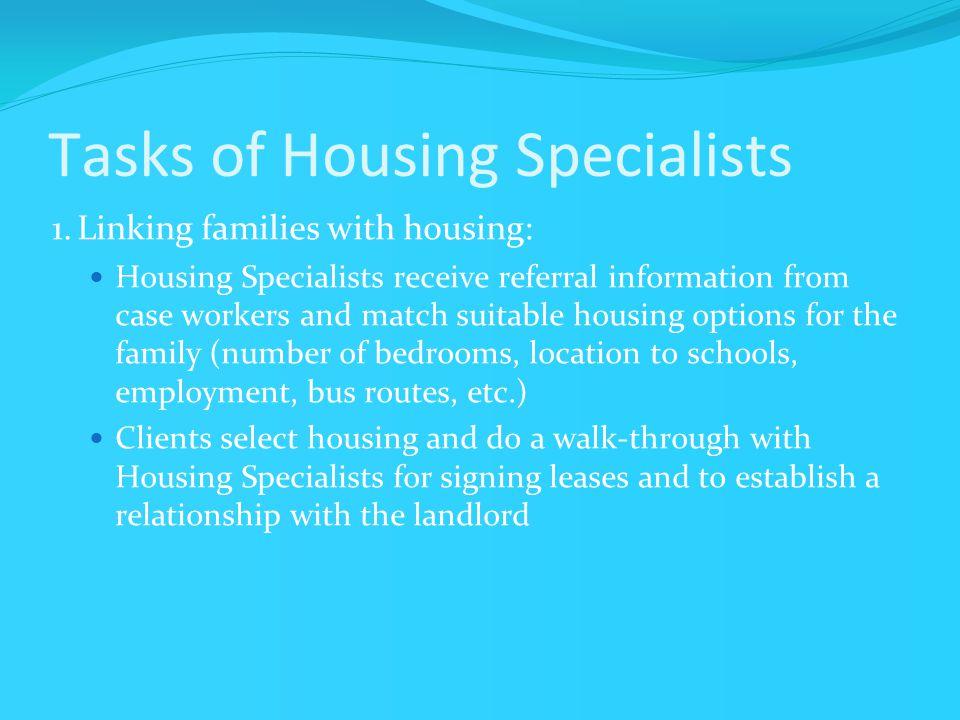 Tasks of Housing Specialists 1.Linking families with housing: Housing Specialists receive referral information from case workers and match suitable housing options for the family (number of bedrooms, location to schools, employment, bus routes, etc.) Clients select housing and do a walk-through with Housing Specialists for signing leases and to establish a relationship with the landlord