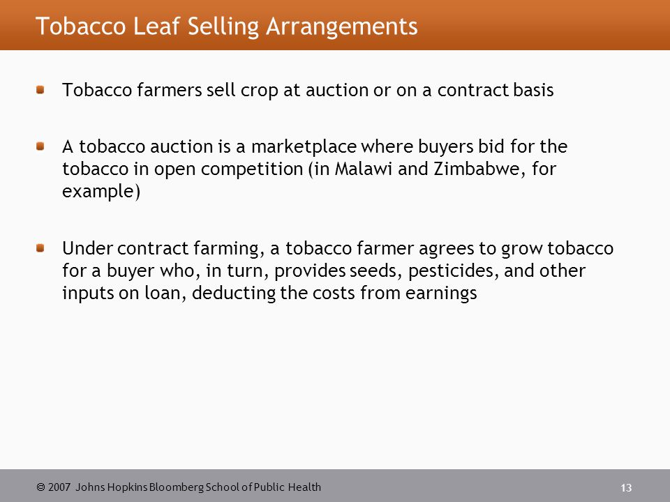  2007 Johns Hopkins Bloomberg School of Public Health 13 Tobacco Leaf Selling Arrangements Tobacco farmers sell crop at auction or on a contract basis A tobacco auction is a marketplace where buyers bid for the tobacco in open competition (in Malawi and Zimbabwe, for example) Under contract farming, a tobacco farmer agrees to grow tobacco for a buyer who, in turn, provides seeds, pesticides, and other inputs on loan, deducting the costs from earnings