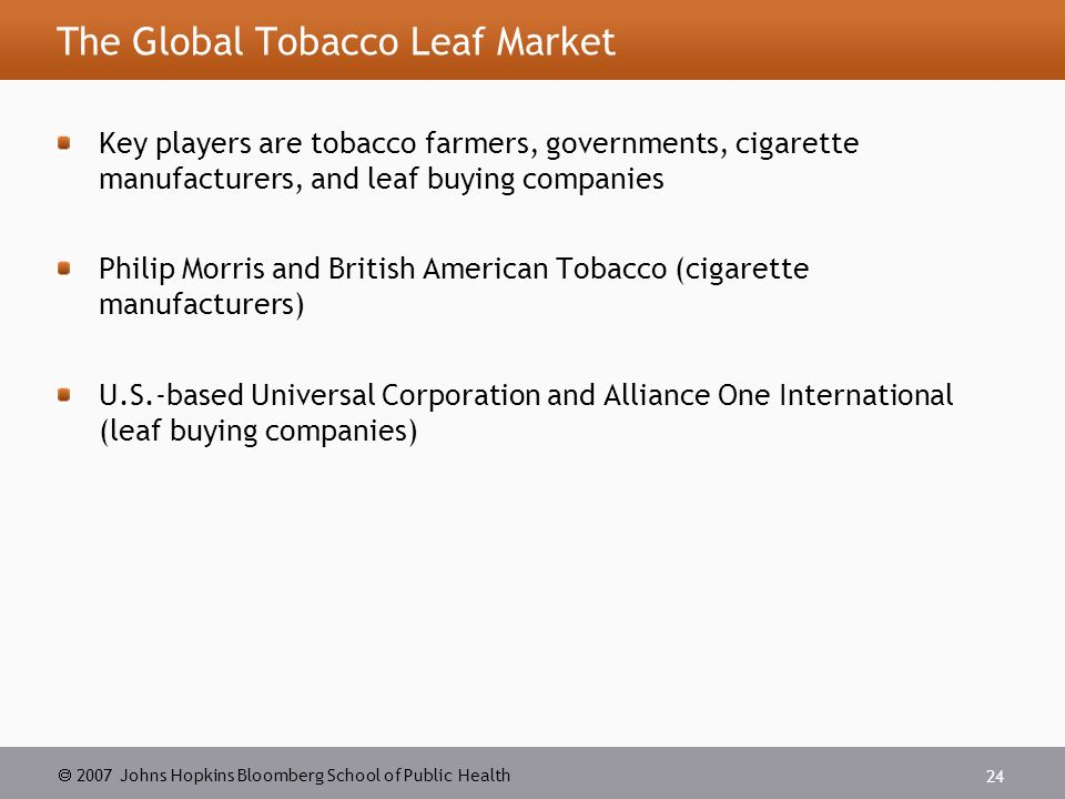  2007 Johns Hopkins Bloomberg School of Public Health 24 The Global Tobacco Leaf Market Key players are tobacco farmers, governments, cigarette manufacturers, and leaf buying companies Philip Morris and British American Tobacco (cigarette manufacturers) U.S.-based Universal Corporation and Alliance One International (leaf buying companies)