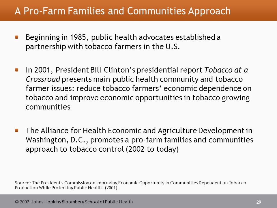  2007 Johns Hopkins Bloomberg School of Public Health 29 Source: The President s Commission on Improving Economic Opportunity in Communities Dependent on Tobacco Production While Protecting Public Health.