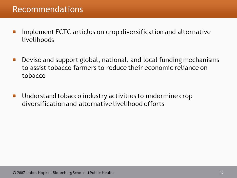  2007 Johns Hopkins Bloomberg School of Public Health 32 Recommendations Implement FCTC articles on crop diversification and alternative livelihoods Devise and support global, national, and local funding mechanisms to assist tobacco farmers to reduce their economic reliance on tobacco Understand tobacco industry activities to undermine crop diversification and alternative livelihood efforts