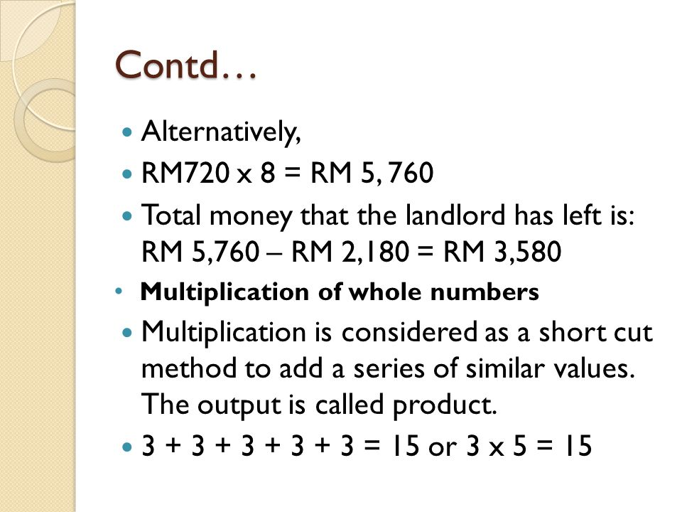 Contd… Alternatively, RM720 x 8 = RM 5, 760 Total money that the landlord has left is: RM 5,760 – RM 2,180 = RM 3,580 Multiplication of whole numbers Multiplication is considered as a short cut method to add a series of similar values.
