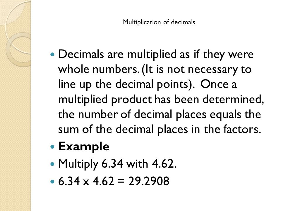 Multiplication of decimals Decimals are multiplied as if they were whole numbers.
