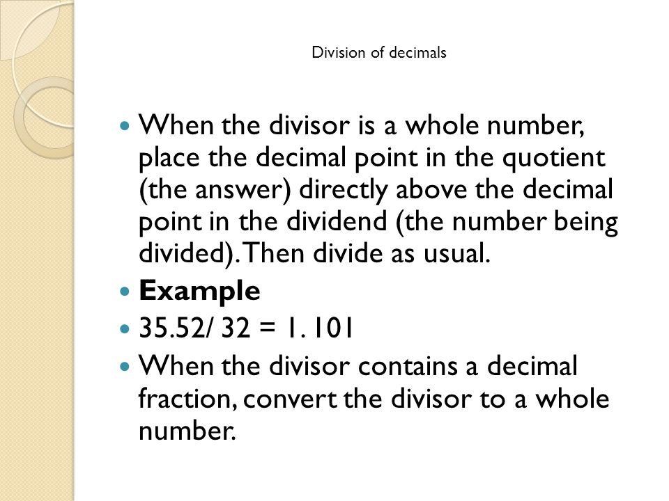 Division of decimals When the divisor is a whole number, place the decimal point in the quotient (the answer) directly above the decimal point in the dividend (the number being divided).