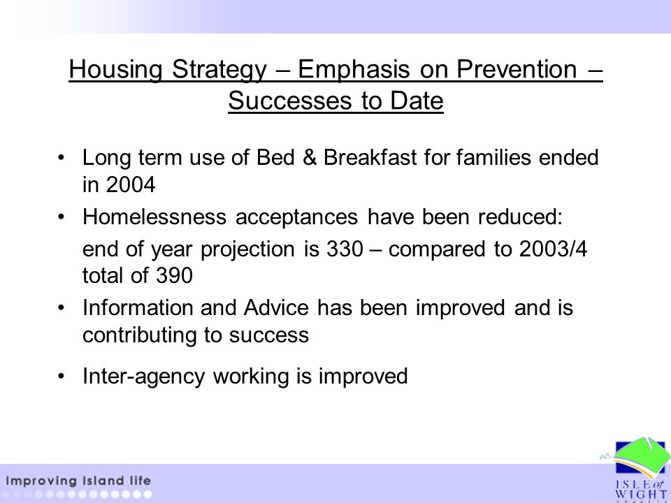 Housing Strategy – Emphasis on Prevention – Successes to Date Long term use of Bed & Breakfast for families ended in 2004 Homelessness acceptances have been reduced: end of year projection is 330 – compared to 2003/4 total of 390 Information and Advice has been improved and is contributing to success Inter-agency working is improved