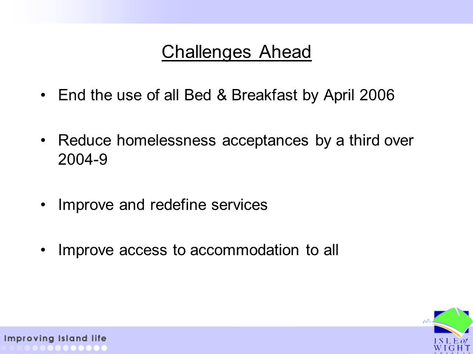 Challenges Ahead End the use of all Bed & Breakfast by April 2006 Reduce homelessness acceptances by a third over 2004-9 Improve and redefine services Improve access to accommodation to all