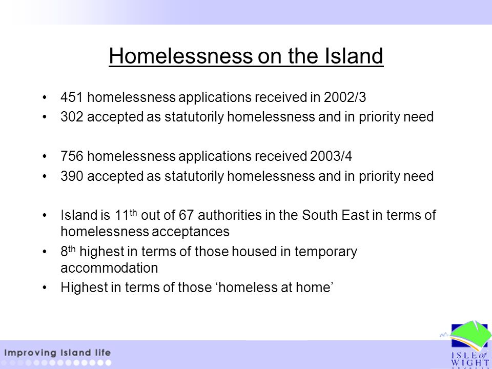 Homelessness on the Island 451 homelessness applications received in 2002/3 302 accepted as statutorily homelessness and in priority need 756 homelessness applications received 2003/4 390 accepted as statutorily homelessness and in priority need Island is 11 th out of 67 authorities in the South East in terms of homelessness acceptances 8 th highest in terms of those housed in temporary accommodation Highest in terms of those 'homeless at home'