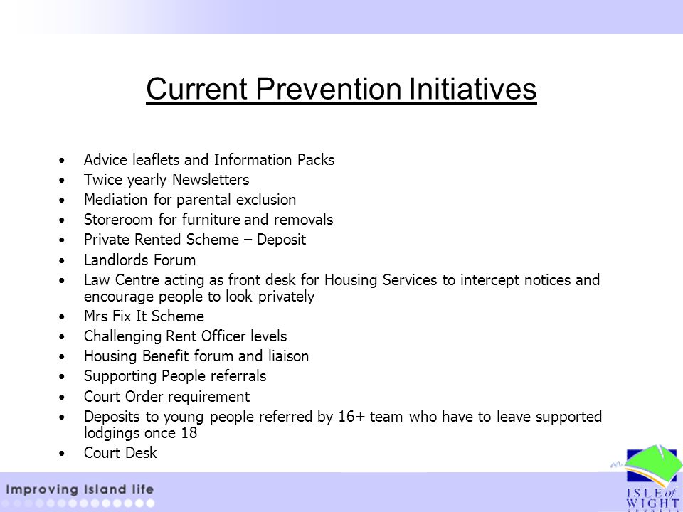 Current Prevention Initiatives Advice leaflets and Information Packs Twice yearly Newsletters Mediation for parental exclusion Storeroom for furniture and removals Private Rented Scheme – Deposit Landlords Forum Law Centre acting as front desk for Housing Services to intercept notices and encourage people to look privately Mrs Fix It Scheme Challenging Rent Officer levels Housing Benefit forum and liaison Supporting People referrals Court Order requirement Deposits to young people referred by 16+ team who have to leave supported lodgings once 18 Court Desk
