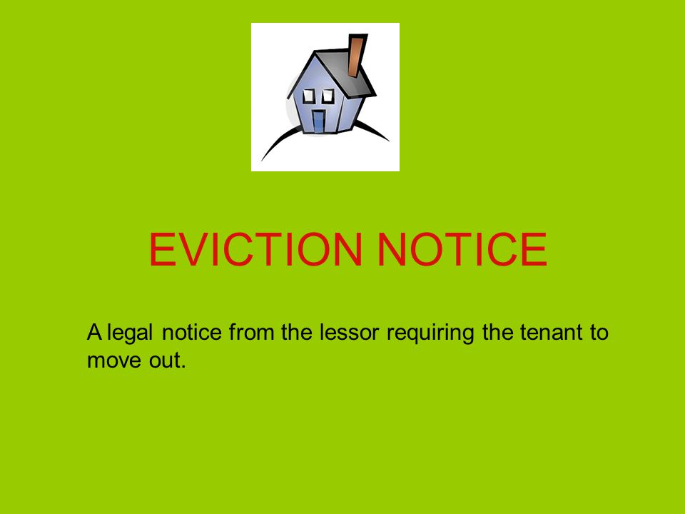 EVICTION NOTICE A legal notice from the lessor requiring the tenant to move out.