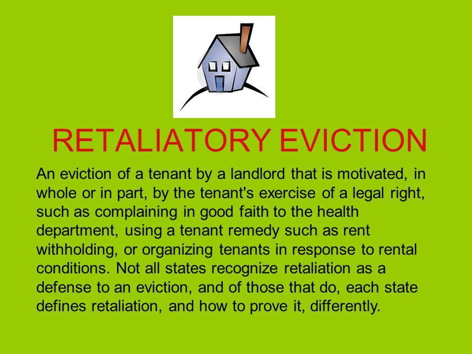 RETALIATORY EVICTION An eviction of a tenant by a landlord that is motivated, in whole or in part, by the tenant's exercise of a legal right, such as