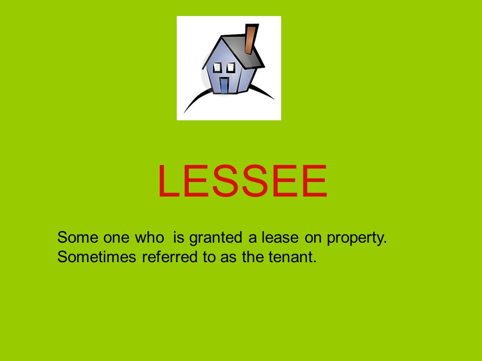 LESSEE Some one who is granted a lease on property. Sometimes referred to as the tenant.