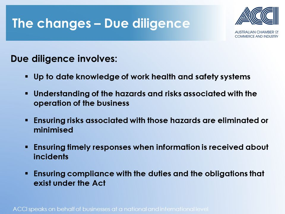 ACCI speaks on behalf of businesses at a national and international level The changes – Due diligence Due diligence involves:  Up to date knowledge of work health and safety systems  Understanding of the hazards and risks associated with the operation of the business  Ensuring risks associated with those hazards are eliminated or minimised  Ensuring timely responses when information is received about incidents  Ensuring compliance with the duties and the obligations that exist under the Act