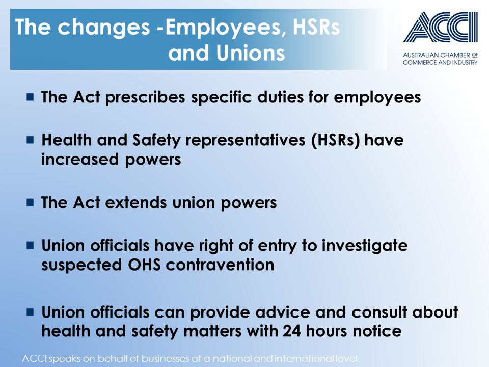 ACCI speaks on behalf of businesses at a national and international level The changes -Employees, HSRs and Unions The Act prescribes specific duties for employees Health and Safety representatives (HSRs) have increased powers The Act extends union powers Union officials have right of entry to investigate suspected OHS contravention Union officials can provide advice and consult about health and safety matters with 24 hours notice