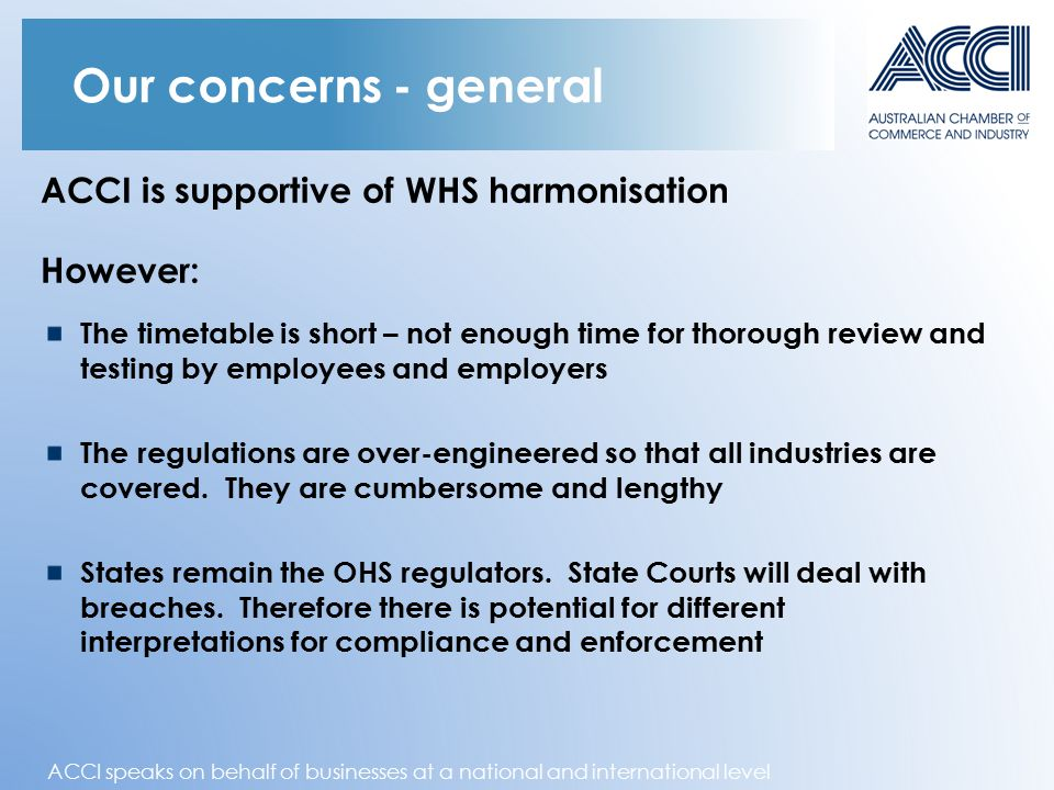 ACCI speaks on behalf of businesses at a national and international level Our concerns - general ACCI is supportive of WHS harmonisation However: The