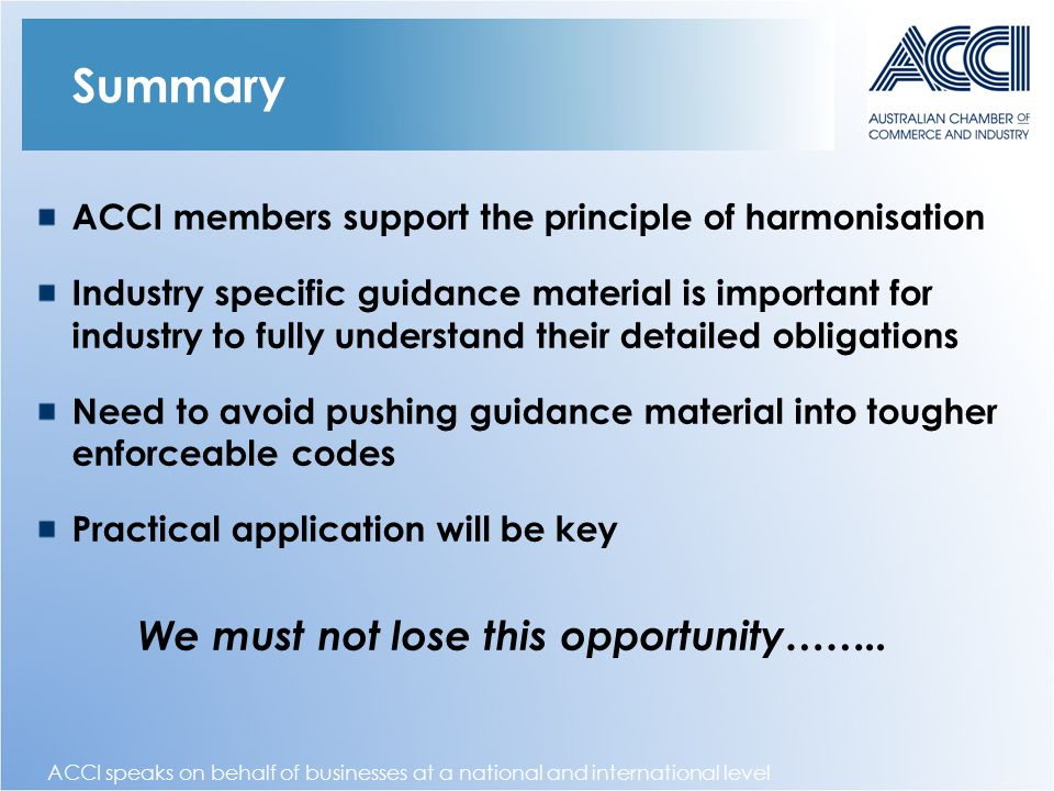 ACCI speaks on behalf of businesses at a national and international level Summary ACCI members support the principle of harmonisation Industry specific guidance material is important for industry to fully understand their detailed obligations Need to avoid pushing guidance material into tougher enforceable codes Practical application will be key We must not lose this opportunity……..